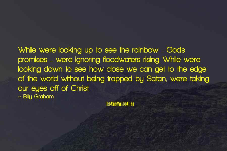 The Promises Of God Sayings By Billy Graham: While we're looking up to see the rainbow - God's promises - we're ignoring floodwaters