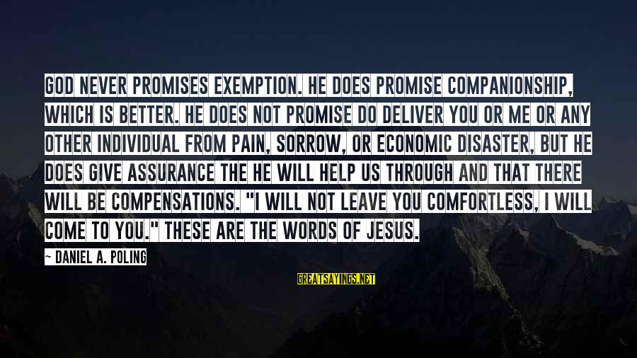 The Promises Of God Sayings By Daniel A. Poling: God never promises exemption. He does promise companionship, which is better. He does not promise