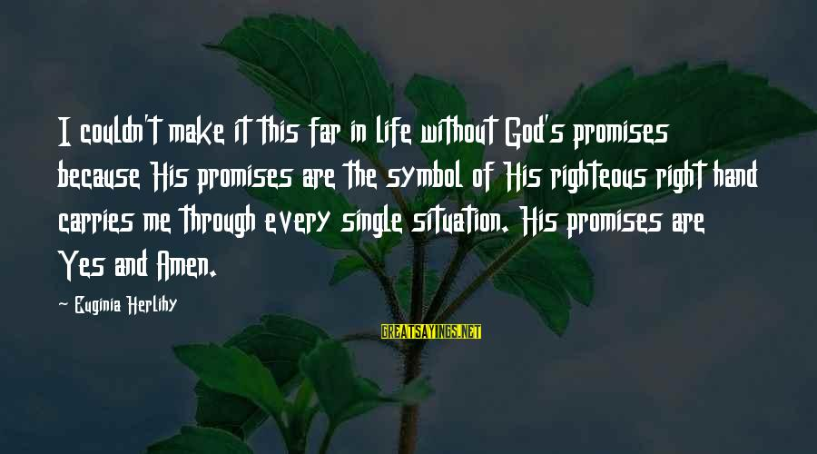 The Promises Of God Sayings By Euginia Herlihy: I couldn't make it this far in life without God's promises because His promises are