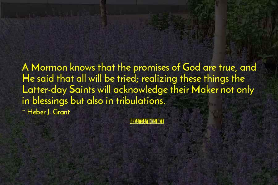 The Promises Of God Sayings By Heber J. Grant: A Mormon knows that the promises of God are true, and He said that all