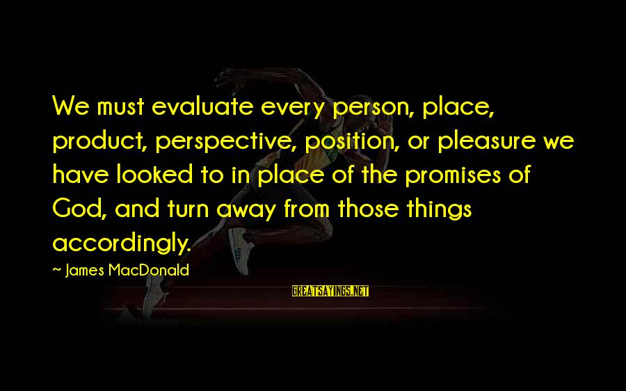 The Promises Of God Sayings By James MacDonald: We must evaluate every person, place, product, perspective, position, or pleasure we have looked to