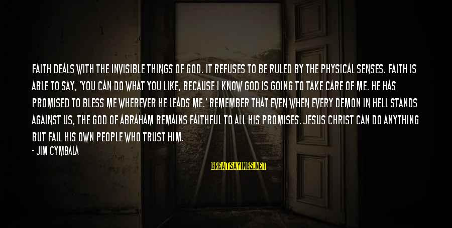 The Promises Of God Sayings By Jim Cymbala: Faith deals with the invisible things of God. It refuses to be ruled by the