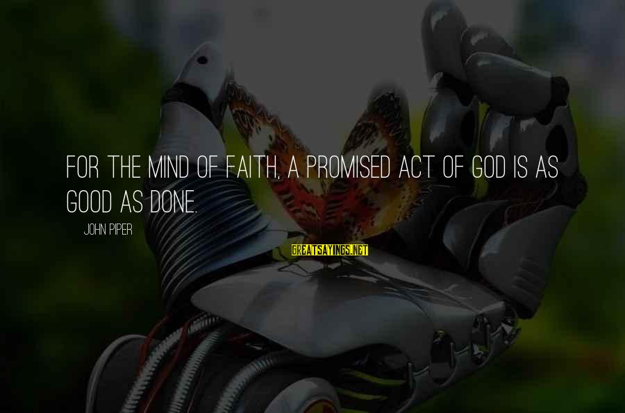 The Promises Of God Sayings By John Piper: For the mind of faith, a promised act of God is as good as done.