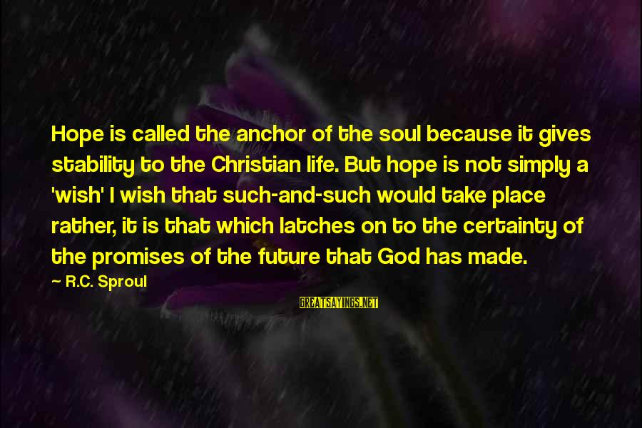 The Promises Of God Sayings By R.C. Sproul: Hope is called the anchor of the soul because it gives stability to the Christian
