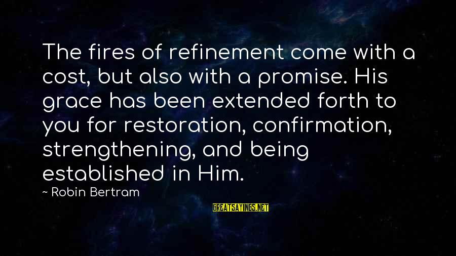 The Promises Of God Sayings By Robin Bertram: The fires of refinement come with a cost, but also with a promise. His grace
