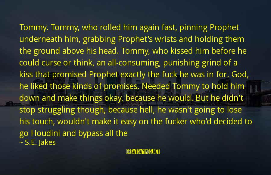 The Promises Of God Sayings By S.E. Jakes: Tommy. Tommy, who rolled him again fast, pinning Prophet underneath him, grabbing Prophet's wrists and