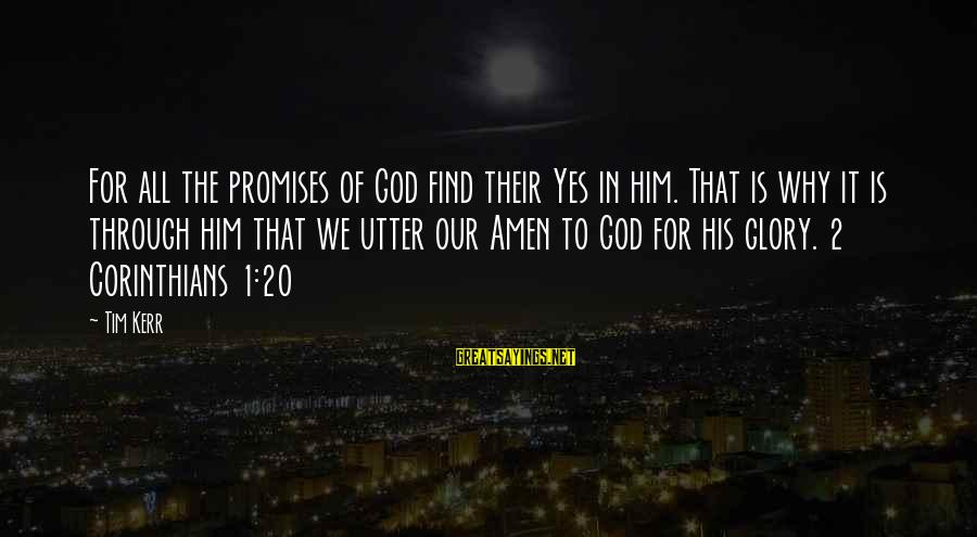 The Promises Of God Sayings By Tim Kerr: For all the promises of God find their Yes in him. That is why it