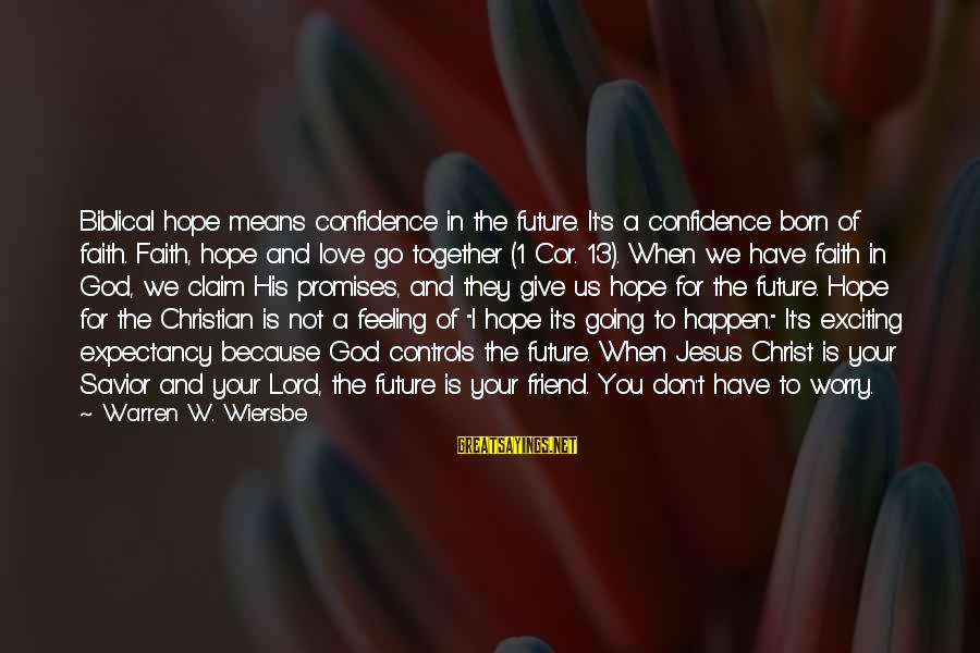 The Promises Of God Sayings By Warren W. Wiersbe: Biblical hope means confidence in the future. It's a confidence born of faith. Faith, hope