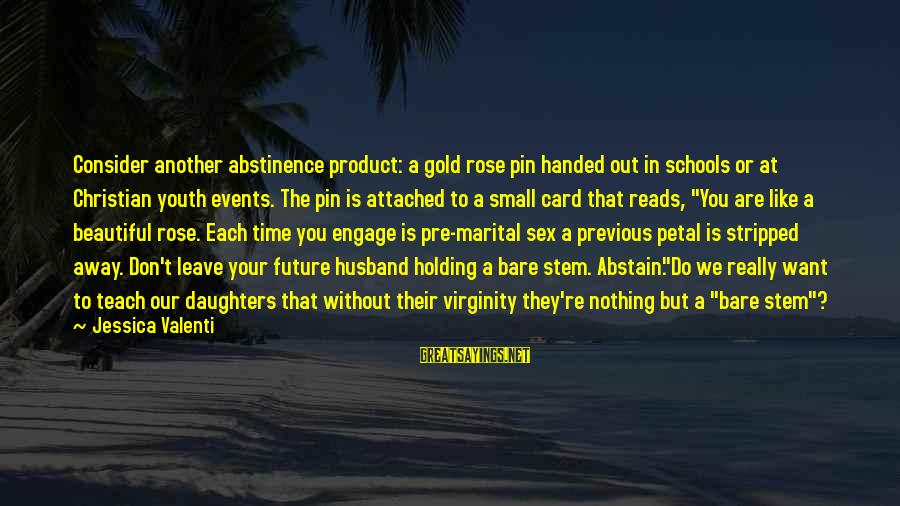 The Purity Myth Sayings By Jessica Valenti: Consider another abstinence product: a gold rose pin handed out in schools or at Christian
