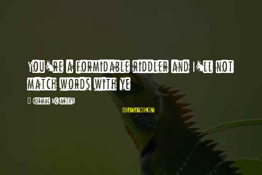 The Riddler Sayings By Cormac McCarthy: You're a formidable riddler and I'll not match words with ye