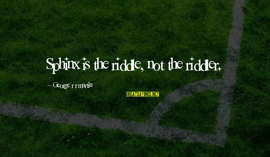 The Riddler Sayings By George R R Martin: Sphinx is the riddle, not the riddler.