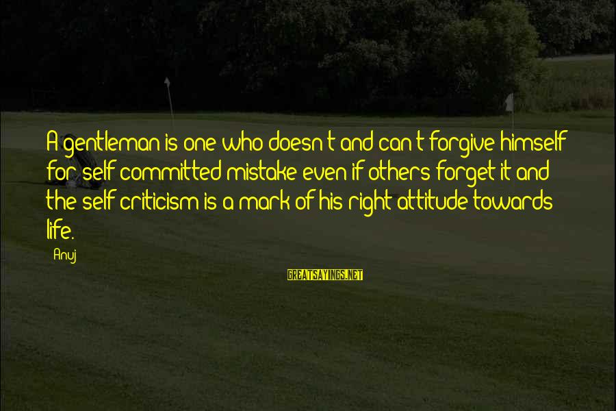 The Right Attitude Sayings By Anuj: A gentleman is one who doesn't and can't forgive himself for self-committed mistake even if