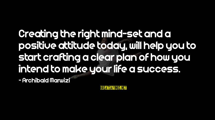 The Right Attitude Sayings By Archibald Marwizi: Creating the right mind-set and a positive attitude today, will help you to start crafting