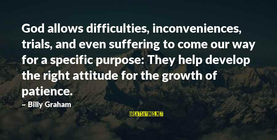 The Right Attitude Sayings By Billy Graham: God allows difficulties, inconveniences, trials, and even suffering to come our way for a specific