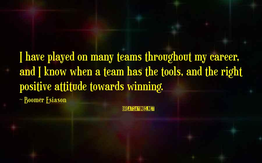 The Right Attitude Sayings By Boomer Esiason: I have played on many teams throughout my career, and I know when a team