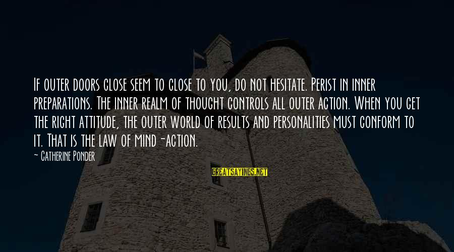 The Right Attitude Sayings By Catherine Ponder: If outer doors close seem to close to you, do not hesitate. Perist in inner