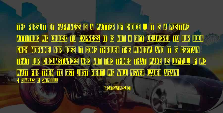 The Right Attitude Sayings By Charles R. Swindoll: The pursuit of happiness is a matter of choice ... it is a positive attitude