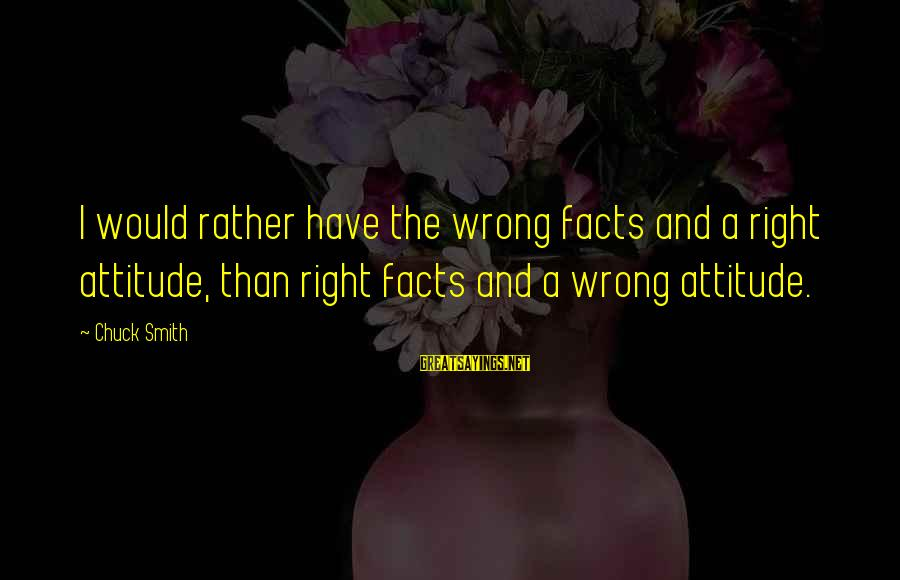 The Right Attitude Sayings By Chuck Smith: I would rather have the wrong facts and a right attitude, than right facts and