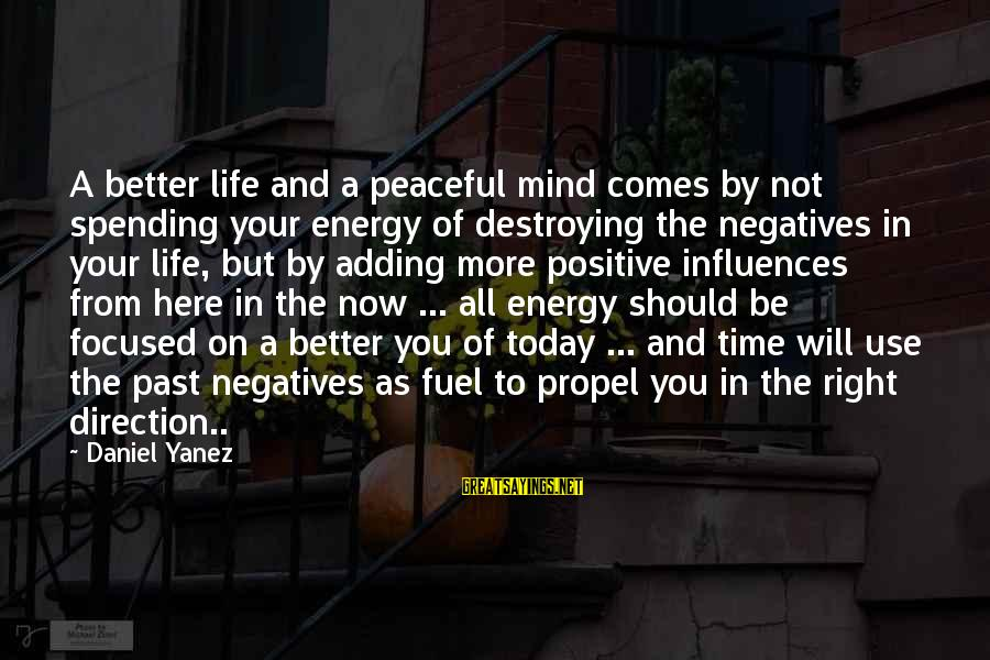 The Right Attitude Sayings By Daniel Yanez: A better life and a peaceful mind comes by not spending your energy of destroying