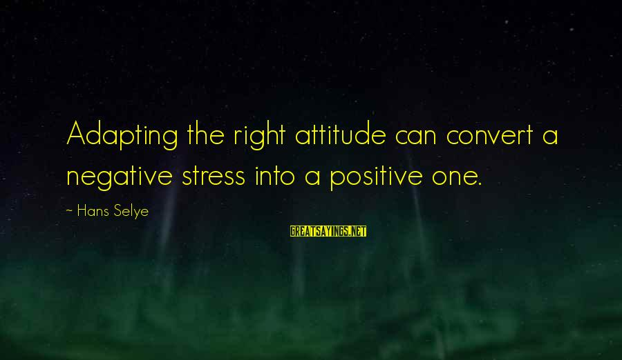 The Right Attitude Sayings By Hans Selye: Adapting the right attitude can convert a negative stress into a positive one.