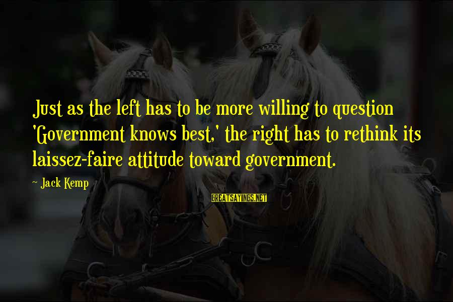 The Right Attitude Sayings By Jack Kemp: Just as the left has to be more willing to question 'Government knows best,' the