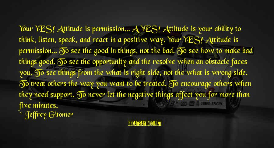 The Right Attitude Sayings By Jeffrey Gitomer: Your YES! Attitude is permission... A YES! Attitude is your ability to think, listen, speak,