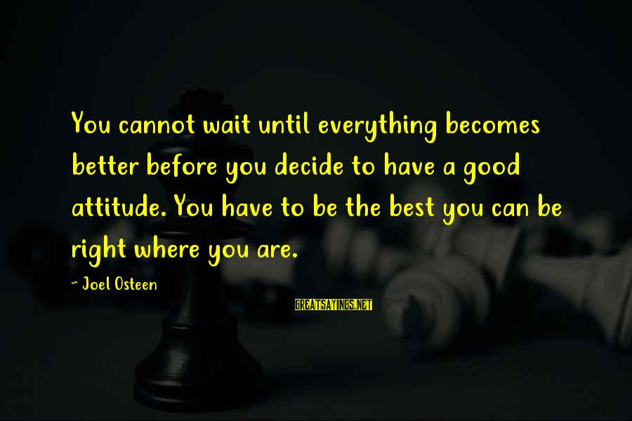 The Right Attitude Sayings By Joel Osteen: You cannot wait until everything becomes better before you decide to have a good attitude.