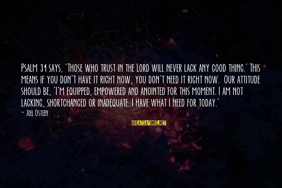 The Right Attitude Sayings By Joel Osteen: Psalm 34 says, 'Those who trust in the Lord will never lack any good thing.'