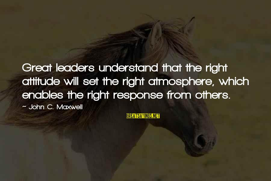 The Right Attitude Sayings By John C. Maxwell: Great leaders understand that the right attitude will set the right atmosphere, which enables the