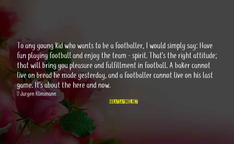 The Right Attitude Sayings By Jurgen Klinsmann: To any young kid who wants to be a footballer, I would simply say: Have