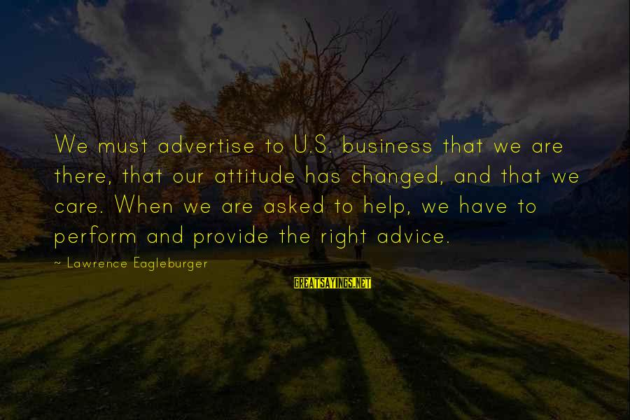 The Right Attitude Sayings By Lawrence Eagleburger: We must advertise to U.S. business that we are there, that our attitude has changed,
