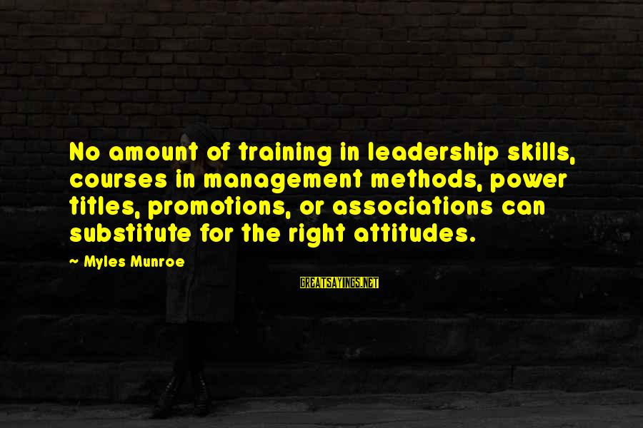 The Right Attitude Sayings By Myles Munroe: No amount of training in leadership skills, courses in management methods, power titles, promotions, or