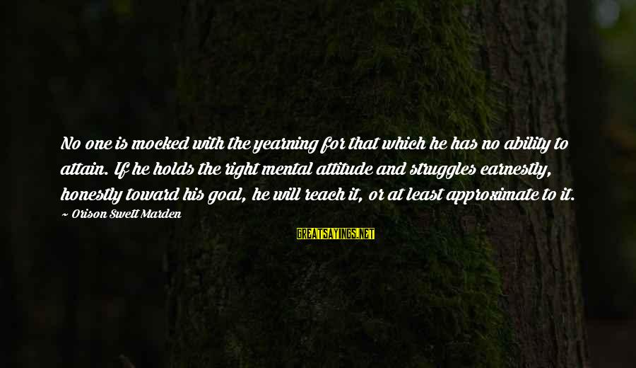 The Right Attitude Sayings By Orison Swett Marden: No one is mocked with the yearning for that which he has no ability to