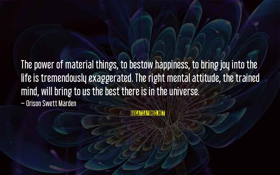 The Right Attitude Sayings By Orison Swett Marden: The power of material things, to bestow happiness, to bring joy into the life is