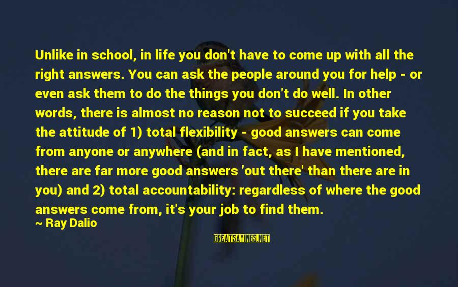The Right Attitude Sayings By Ray Dalio: Unlike in school, in life you don't have to come up with all the right