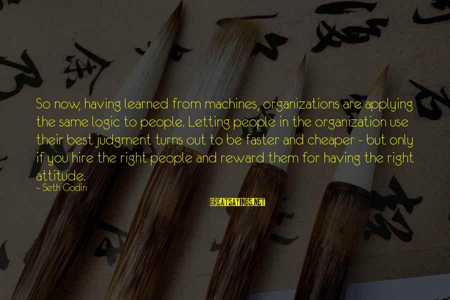 The Right Attitude Sayings By Seth Godin: So now, having learned from machines, organizations are applying the same logic to people. Letting