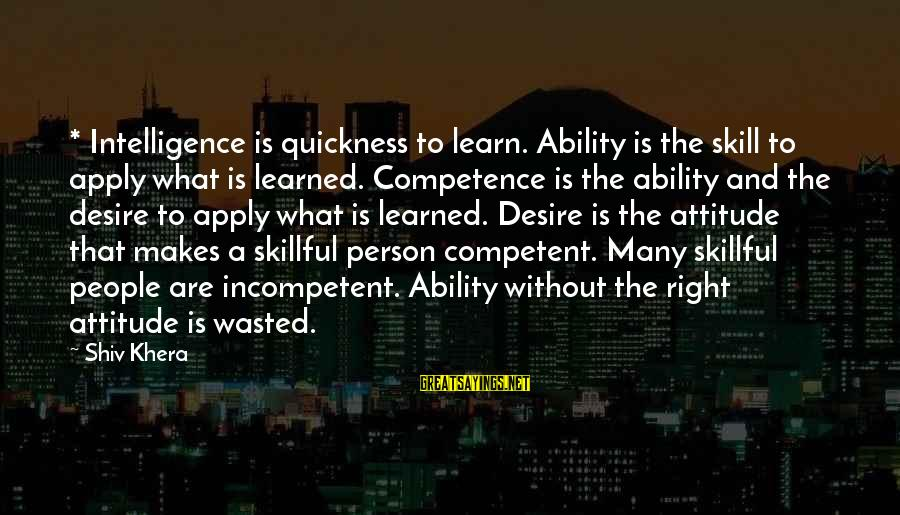 The Right Attitude Sayings By Shiv Khera: * Intelligence is quickness to learn. Ability is the skill to apply what is learned.