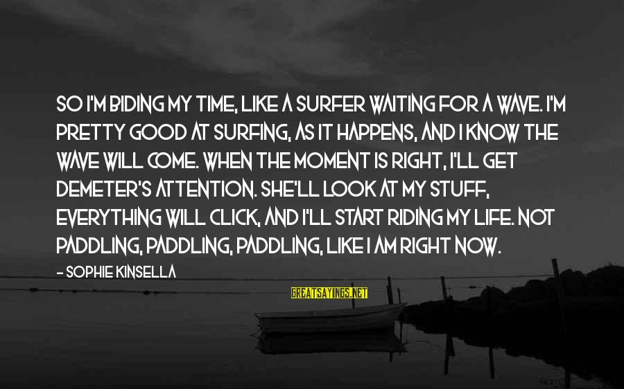 The Right Attitude Sayings By Sophie Kinsella: So I'm biding my time, like a surfer waiting for a wave. I'm pretty good