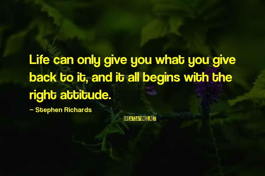 The Right Attitude Sayings By Stephen Richards: Life can only give you what you give back to it, and it all begins