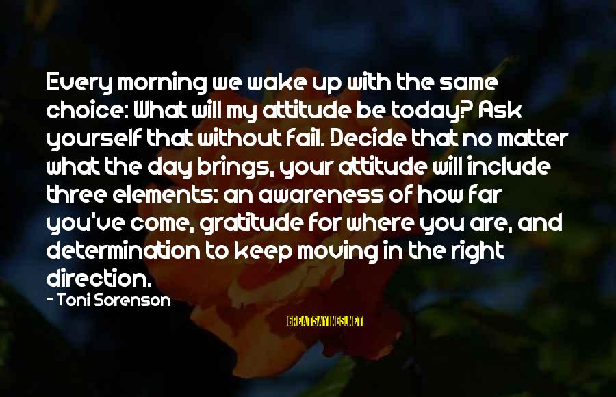 The Right Attitude Sayings By Toni Sorenson: Every morning we wake up with the same choice: What will my attitude be today?