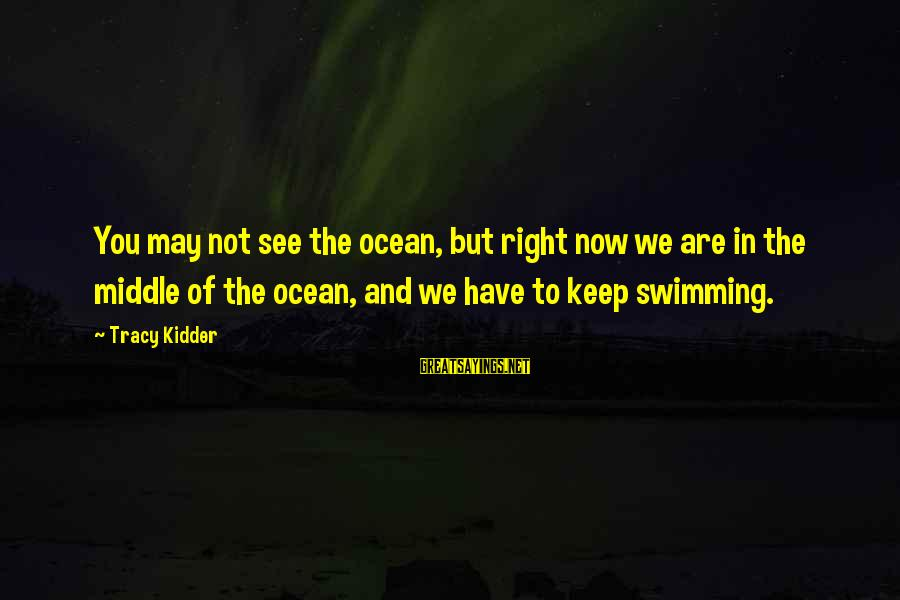 The Right Attitude Sayings By Tracy Kidder: You may not see the ocean, but right now we are in the middle of