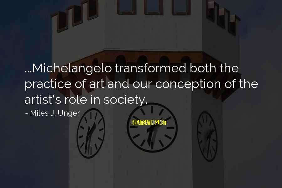 The Role Of Art In Society Sayings By Miles J. Unger: ...Michelangelo transformed both the practice of art and our conception of the artist's role in