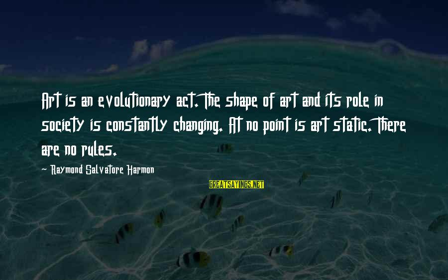 The Role Of Art In Society Sayings By Raymond Salvatore Harmon: Art is an evolutionary act. The shape of art and its role in society is