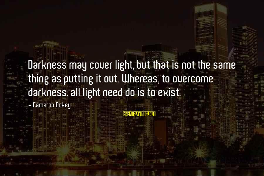 The Same Sayings By Cameron Dokey: Darkness may cover light, but that is not the same thing as putting it out.