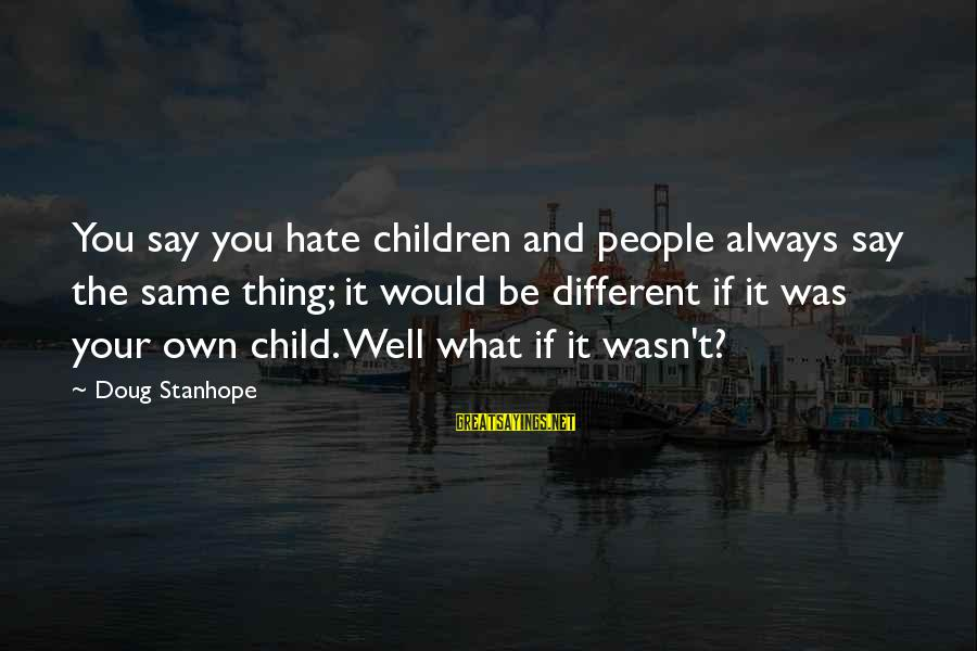 The Same Sayings By Doug Stanhope: You say you hate children and people always say the same thing; it would be