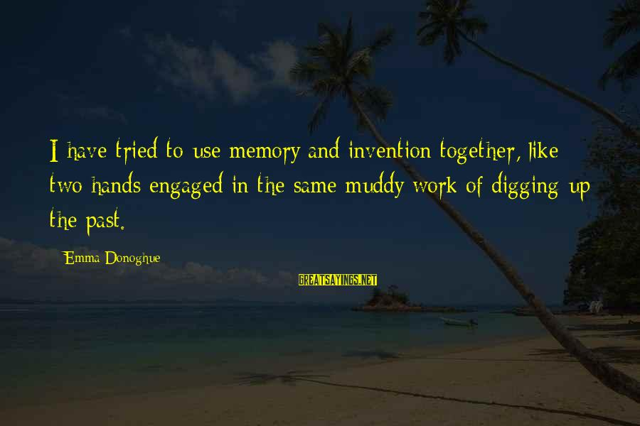 The Same Sayings By Emma Donoghue: I have tried to use memory and invention together, like two hands engaged in the