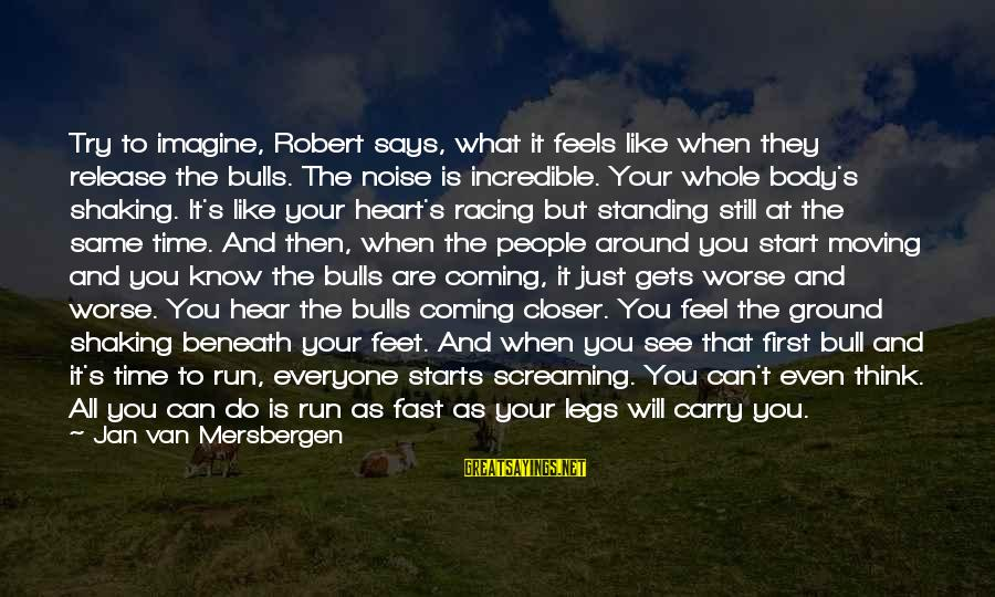 The Same Sayings By Jan Van Mersbergen: Try to imagine, Robert says, what it feels like when they release the bulls. The