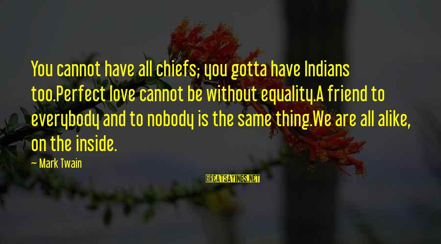 The Same Sayings By Mark Twain: You cannot have all chiefs; you gotta have Indians too.Perfect love cannot be without equality.A
