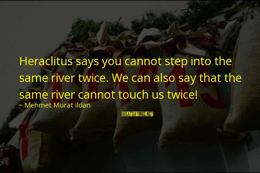 The Same Sayings By Mehmet Murat Ildan: Heraclitus says you cannot step into the same river twice. We can also say that