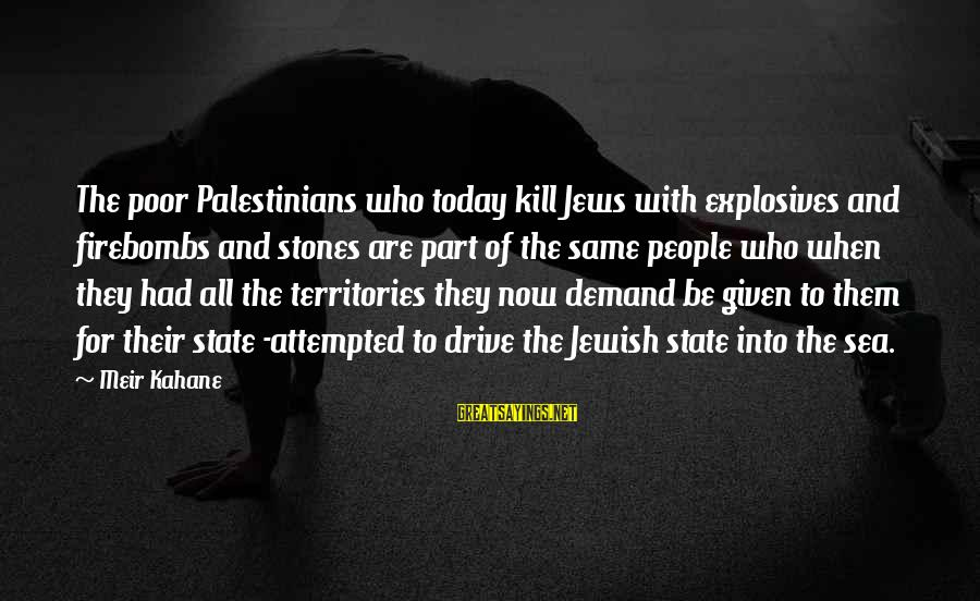 The Same Sayings By Meir Kahane: The poor Palestinians who today kill Jews with explosives and firebombs and stones are part